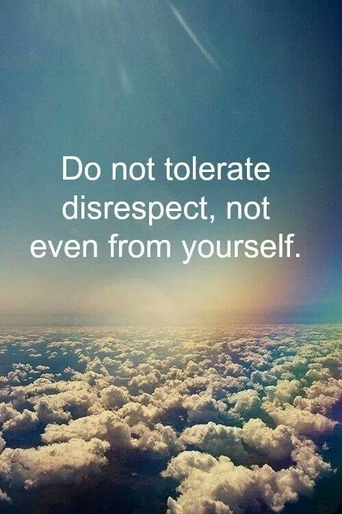 Do not tolerate disrespect, not even from yourself