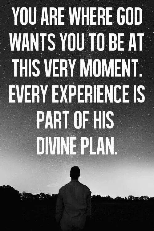 you are where god wants you to be at this very moment. Every experience is part of his divine plan
