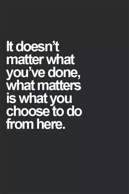 it doesnt matter what you've done, what matters is what you choose to do from here