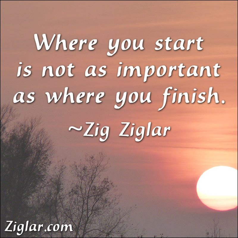 """""""Where You Start Is Not As Important As Where You Finish."""" ~ Zig Ziglar"""