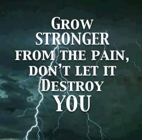 grow stronger from the pain. Don't let it destroy you