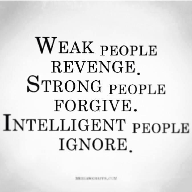 Weak People Revenge, Strong People Forgive, Intelligent People Ignore.
