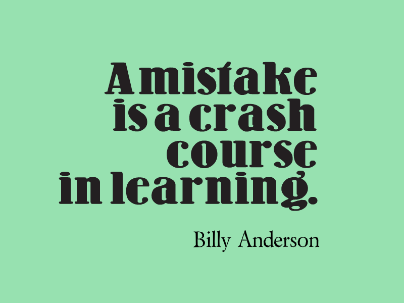 """""""A mistake is a crash course in learning."""" ~ Billy Anderson"""
