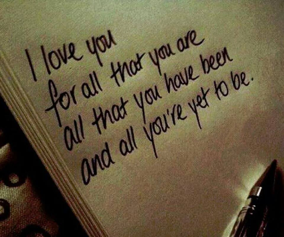 I love you for all that you are all that you have been and all you've  yet to be