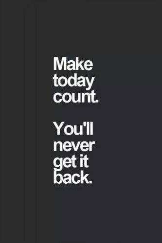 make today count. You'll never get it back
