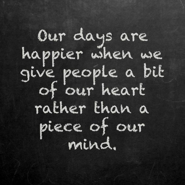 our days are happier when we give people a bit of our heart rather than a piece of our mind