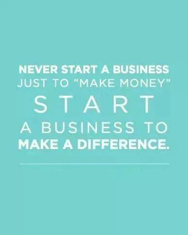 "never start a business just to ""make money"" start a business to make a difference"