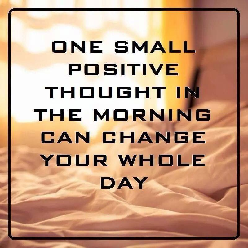 one small positive though in the morning can change your whole day