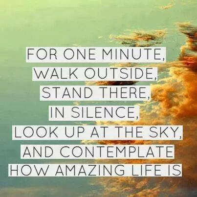 one minute walk outside stand there in silence. look up at the sky and contemplate how amazing life is