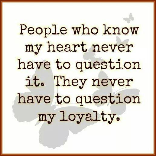 people who know my heart never have to question it. they never have to question my loyalty