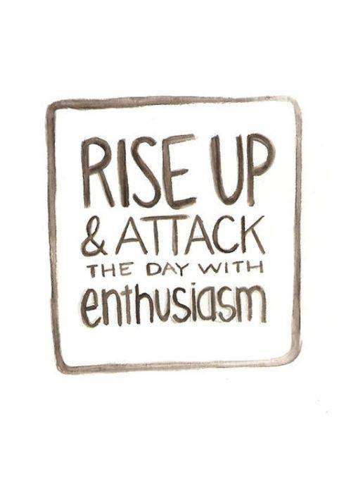 rise up & attack the day with enthusiasm