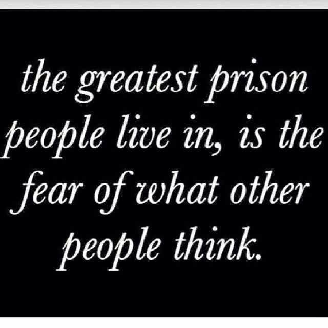 The Greatest Prison People Live In, Is The Fear Of What Other People Think
