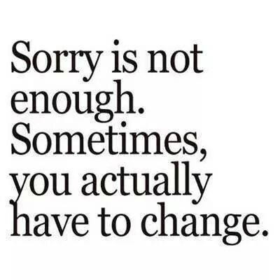 Sorry Is Not Enough. Sometimes You Actually Have To Change