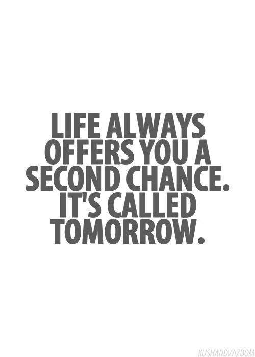 Life Always Offers You A Second Chance. It's Called Tomorrow