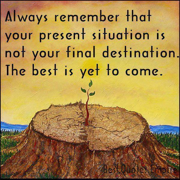 Always Remember That Your Present Situation Is Not Your Final Destination. The Best Is Yet To Come