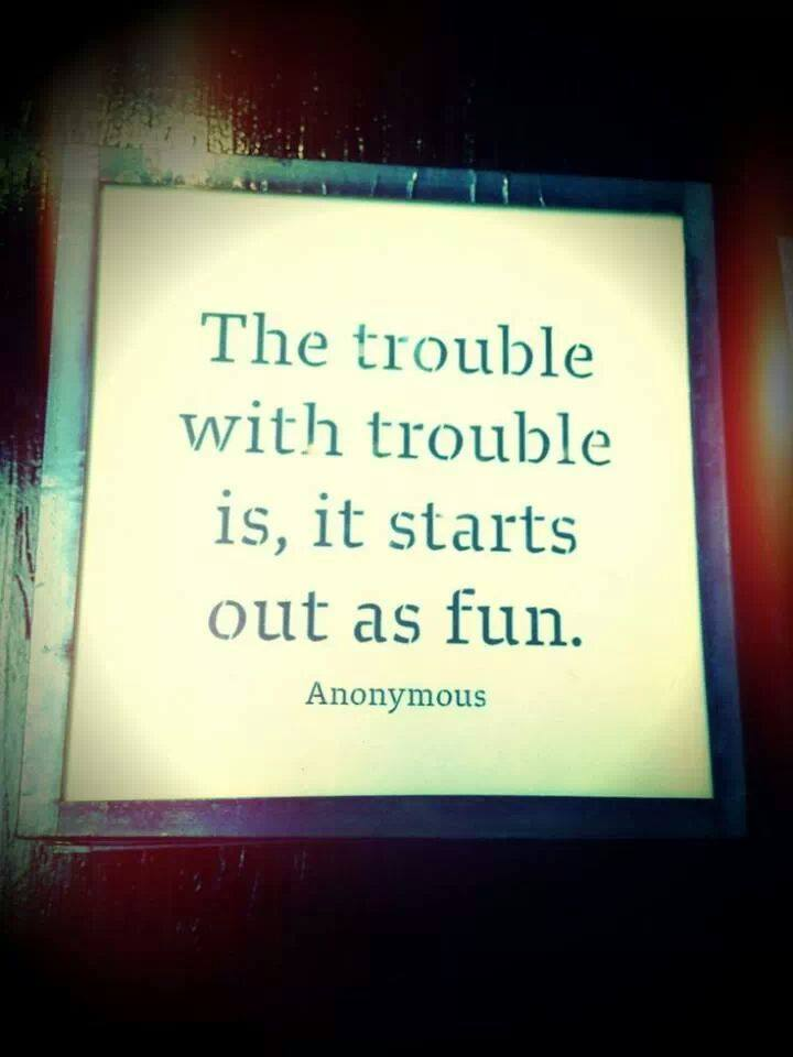 """The Trouble With Trouble Is, It Starts Out As Fun."" ~ Anonymous"