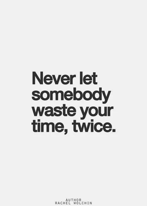 Never let somebody waste your time, twice