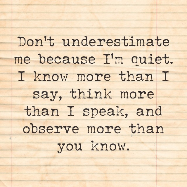 Don't underestimate me because I'm Quiet. I Know More Than I Say, Think More Than I Speak, And Observe More Than You Know