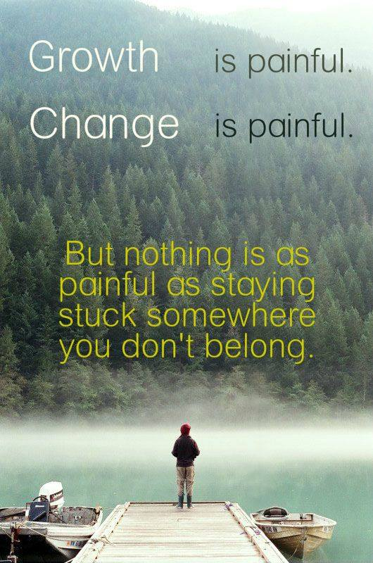 Growth is painful. Change is painful. stuck is worth