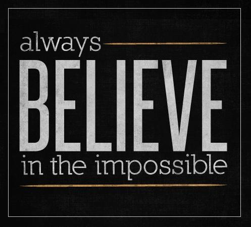 always believe in the impossible